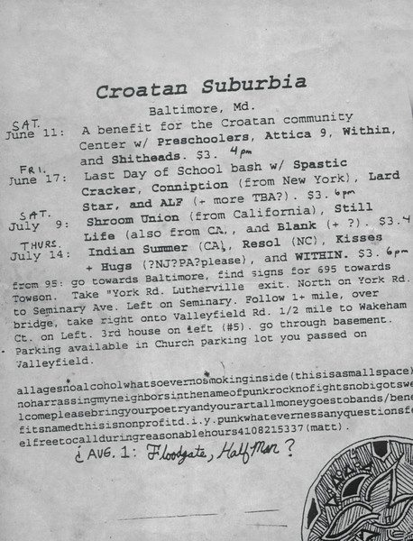 A mid 1994 flyer created by Matt Bray which advertises all of the shows he booked during the summer of '94. Some line-ups listed here are incomplete or incorrect, particularly when it comes to documentation of the Towson-Glen Arm bands who filled out these bills, i.e., the pre-Shovel garage punk band Subversion opened up the June 11th show; T.E.A.M. headlined and made their debut at the June 17th show; Grrls Of The Grid Iron played July 9th; The Preschoolers, Ashcan, and seminal Pa. emo band Frail played August 1st (courtesy of Lisa Starace)