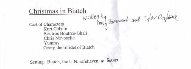 This is a list of characters in Doug Hammond and Tyler Roylance's absurd/political one act play 'Christmas In Biatch'; it was printed at the top of a copy of the play's script. This rare work of TGA theatre was scheduled to debut at Baltimore's 14 Karat Cabaret, but the rag tag band of TGA artists and theatre geeks who starred in & produced the play backed out at the last minute for reasons now forgotten. Other than a handful of private rehearsals, 'Christmas In Biatch' has never been performed. (courtesy of Lou Thomas)